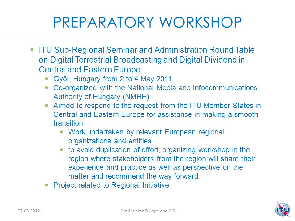WORKSHOP OUTPUTS 07.05.2012Seminar for Europe and CIS7 On the basis of the presentations, Country case studies, questions and data collected at the meeting and additional requests sent by participating and non-participating countries an Action Plan for the transition from Analogue to Digital Television was drafted Project Document for the ITU Regional Initiative for transition Analogue to Digital television in accordance with the objectives set by the WTDC-10