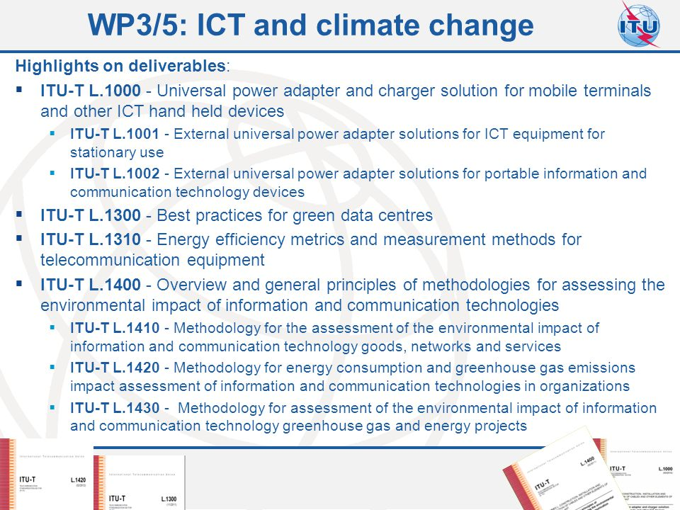 Committed to connecting the world 10 WP3/5: ICT and climate change Highlights on deliverables:  ITU-T L Universal power adapter and charger solution for mobile terminals and other ICT hand held devices  ITU-T L External universal power adapter solutions for ICT equipment for stationary use  ITU-T L External universal power adapter solutions for portable information and communication technology devices  ITU-T L Best practices for green data centres  ITU-T L Energy efficiency metrics and measurement methods for telecommunication equipment  ITU-T L Overview and general principles of methodologies for assessing the environmental impact of information and communication technologies  ITU-T L Methodology for the assessment of the environmental impact of information and communication technology goods, networks and services  ITU-T L Methodology for energy consumption and greenhouse gas emissions impact assessment of information and communication technologies in organizations  ITU-T L Methodology for assessment of the environmental impact of information and communication technology greenhouse gas and energy projects