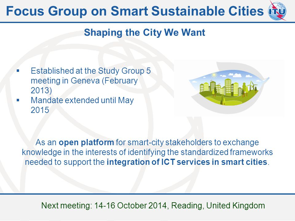 Committed to connecting the world  Established at the Study Group 5 meeting in Geneva (February 2013)  Mandate extended until May 2015 As an open platform for smart-city stakeholders to exchange knowledge in the interests of identifying the standardized frameworks needed to support the integration of ICT services in smart cities.