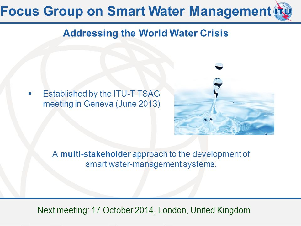 Committed to connecting the world  Established by the ITU-T TSAG meeting in Geneva (June 2013) A multi-stakeholder approach to the development of smart water-management systems.