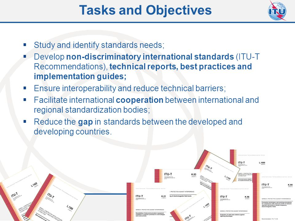 Committed to connecting the world  Study and identify standards needs;  Develop non-discriminatory international standards (ITU-T Recommendations),