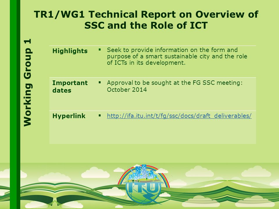 International Telecommunication Union Committed to connecting the world TR1/WG1 Technical Report on Overview of SSC and the Role of ICT Highlights  Seek to provide information on the form and purpose of a smart sustainable city and the role of ICTs in its development.