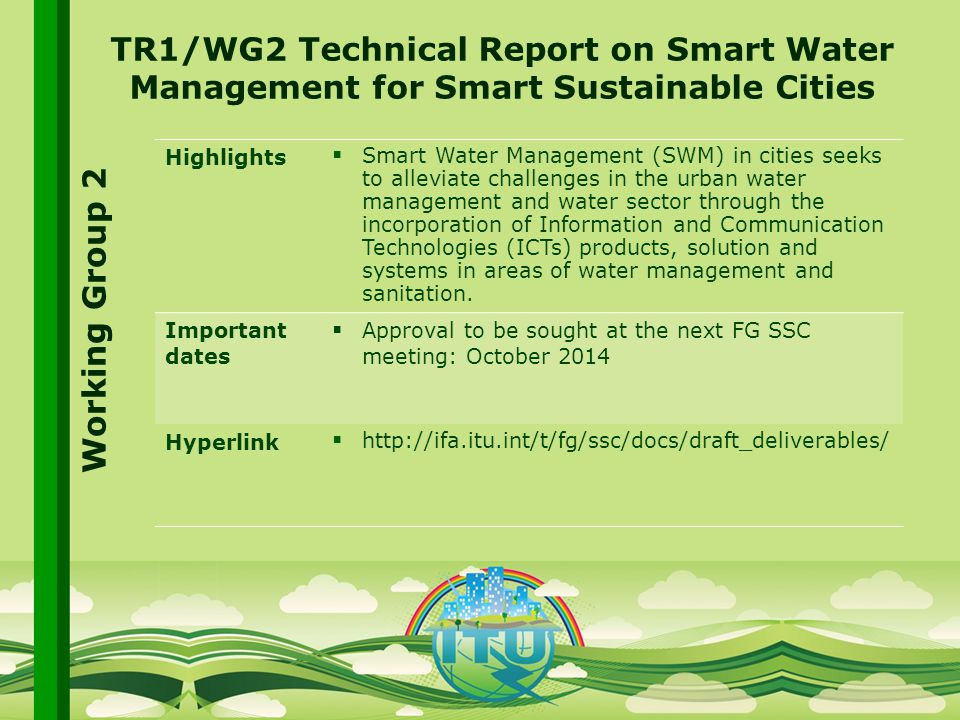 International Telecommunication Union Committed to connecting the world TR1/WG2 Technical Report on Smart Water Management for Smart Sustainable Cities Highlights  Smart Water Management (SWM) in cities seeks to alleviate challenges in the urban water management and water sector through the incorporation of Information and Communication Technologies (ICTs) products, solution and systems in areas of water management and sanitation.