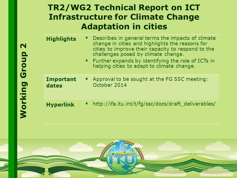 International Telecommunication Union Committed to connecting the world TR2/WG2 Technical Report on ICT Infrastructure for Climate Change Adaptation in cities Highlights  Describes in general terms the impacts of climate change in cities and highlights the reasons for cities to improve their capacity to respond to the challenges posed by climate change.