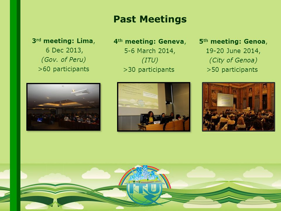 International Telecommunication Union Committed to connecting the world Past Meetings 3 rd meeting: Lima, 6 Dec 2013, (Gov.