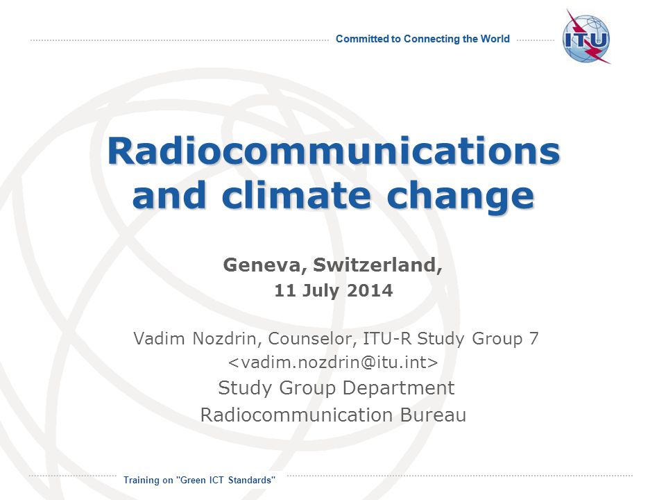 Committed to Connecting the World International Telecommunication Union Radiocommunications and climate change Geneva, Switzerland, 11 July 2014 Vadim Nozdrin, Counselor, ITU-R Study Group 7 Study Group Department Radiocommunication Bureau Training on Green ICT Standards
