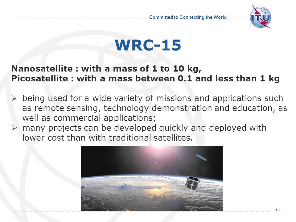 Committed to Connecting the World WRC-15 10 Nanosatellite : with a mass of 1 to 10 kg, Picosatellite : with a mass between 0.1 and less than 1 kg  being used for a wide variety of missions and applications such as remote sensing, technology demonstration and education, as well as commercial applications;  many projects can be developed quickly and deployed with lower cost than with traditional satellites.