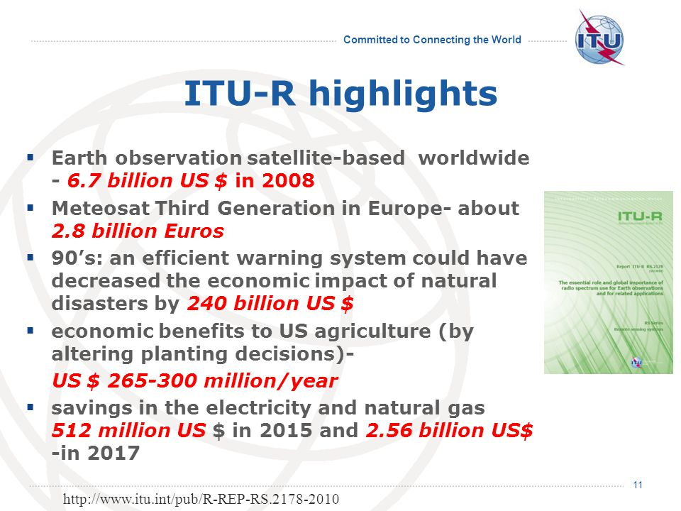 Committed to Connecting the World ITU-R highlights  Earth observation satellite-based worldwide - 6.7 billion US $ in 2008  Meteosat Third Generation in Europe- about 2.8 billion Euros  90's: an efficient warning system could have decreased the economic impact of natural disasters by 240 billion US $  economic benefits to US agriculture (by altering planting decisions)- US $ 265-300 million/year  savings in the electricity and natural gas 512 million US $ in 2015 and 2.56 billion US$ -in 2017 11 http://www.itu.int/pub/R-REP-RS.2178-2010