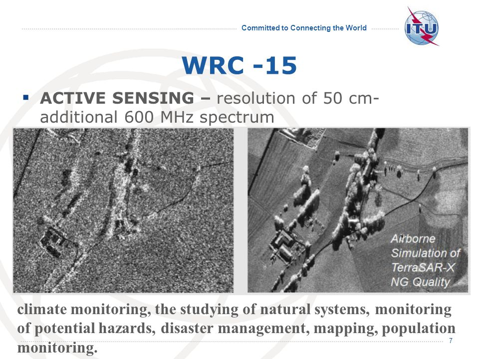 Committed to Connecting the World WRC -15  ACTIVE SENSING – resolution of 50 cm- additional 600 MHz spectrum 7 climate monitoring, the studying of natural systems, monitoring of potential hazards, disaster management, mapping, population monitoring.