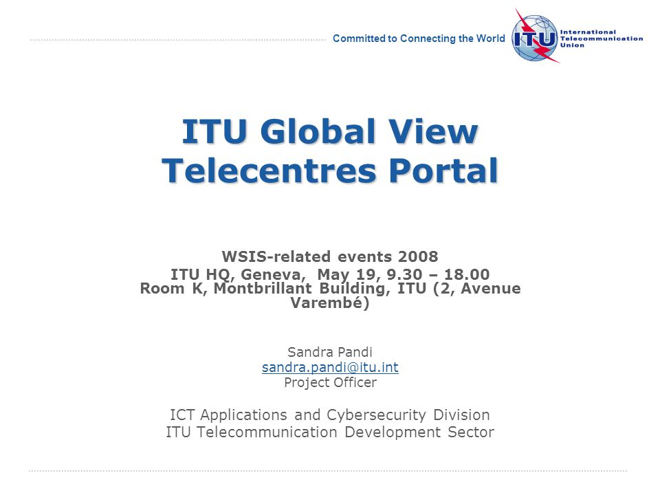 International Telecommunication Union Committed to Connecting the World ITU Global View Telecentres Portal WSIS-related events 2008 ITU HQ, Geneva, May 19, 9.30 – 18.00 Room K, Montbrillant Building, ITU (2, Avenue Varembé) Sandra Pandi sandra.pandi@itu.int Project Officer ICT Applications and Cybersecurity Division ITU Telecommunication Development Sector