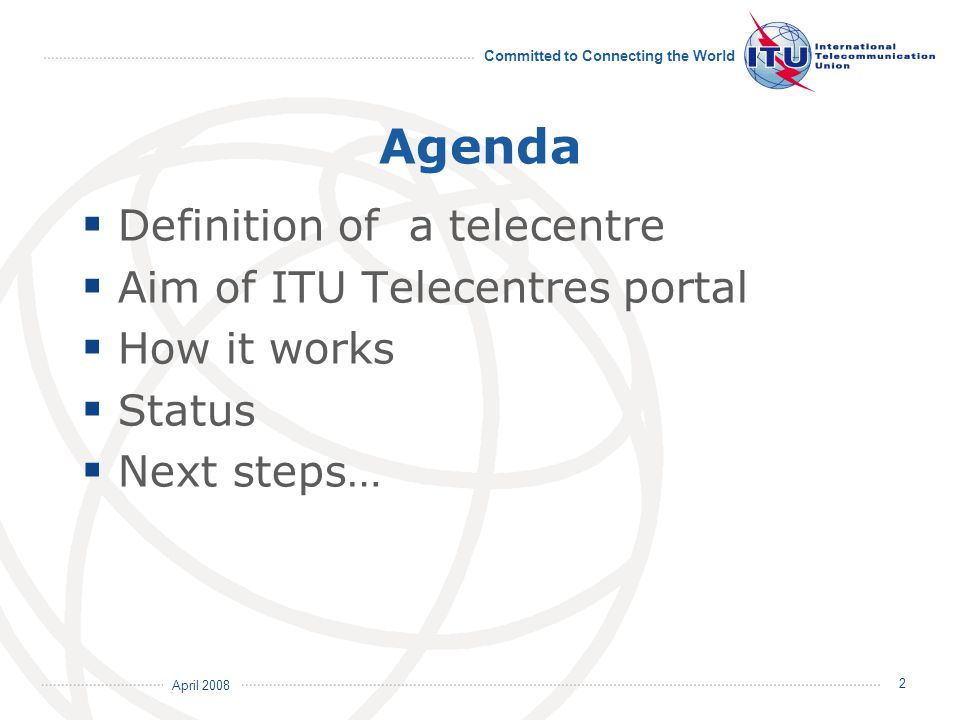 April 2008 Committed to Connecting the World 2 Agenda  Definition of a telecentre  Aim of ITU Telecentres portal  How it works  Status  Next step