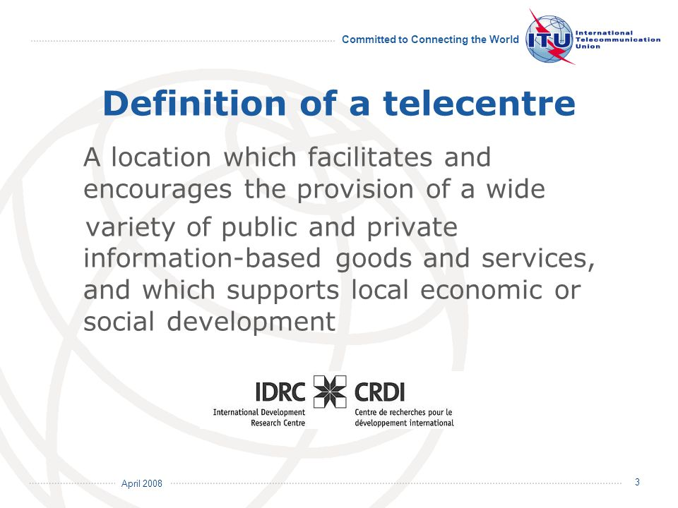 April 2008 Committed to Connecting the World 4 Aim of telecentres portal  Capture, maintain and update telecentres information  Provide a visual mapping of telecentres around the world  Share telecentres data with stakeholders