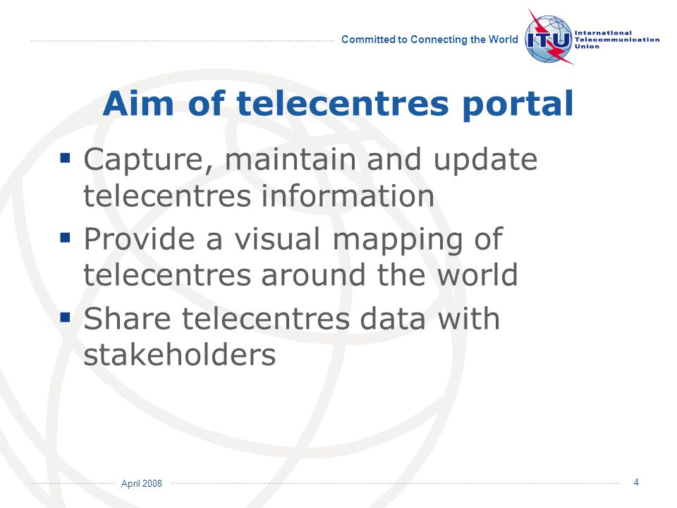 April 2008 Committed to Connecting the World 4 Aim of telecentres portal  Capture, maintain and update telecentres information  Provide a visual map