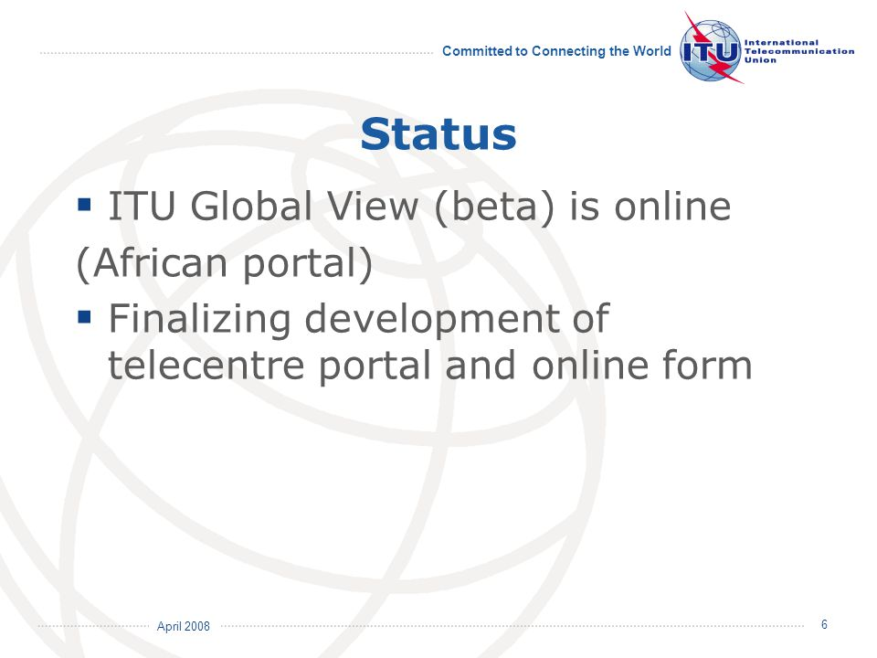 April 2008 Committed to Connecting the World 6 Status  ITU Global View (beta) is online (African portal)  Finalizing development of telecentre porta