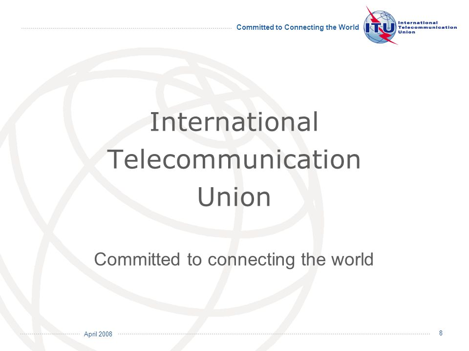 April 2008 Committed to Connecting the World 8 International Telecommunication Union Committed to connecting the world
