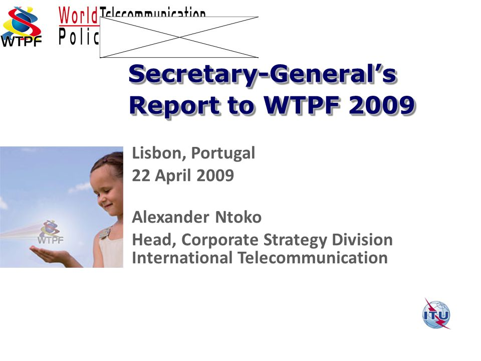 Lisbon, Portugal 22 April 2009 Alexander Ntoko Head, Corporate Strategy Division International Telecommunication Secretary-General's Report to WTPF 2009