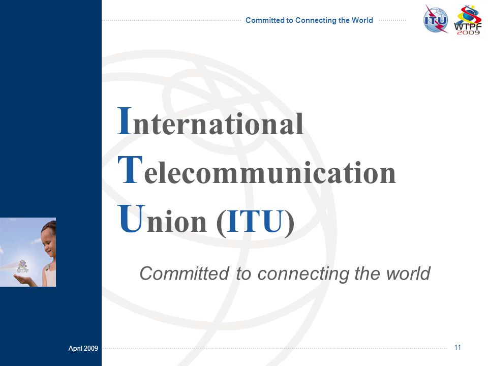 April 2009 Committed to Connecting the World 11 I nternational T elecommunication U nion (ITU) Committed to connecting the world