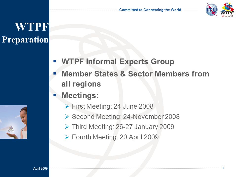 April 2009 Committed to Connecting the World 3  WTPF Informal Experts Group  Member States & Sector Members from all regions  Meetings:  First Meeting: 24 June 2008  Second Meeting: 24-November 2008  Third Meeting: 26-27 January 2009  Fourth Meeting: 20 April 2009 WTPF Preparation