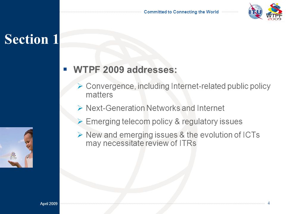 April 2009 Committed to Connecting the World 4  WTPF 2009 addresses:  Convergence, including Internet-related public policy matters  Next-Generation Networks and Internet  Emerging telecom policy & regulatory issues  New and emerging issues & the evolution of ICTs may necessitate review of ITRs Section 1