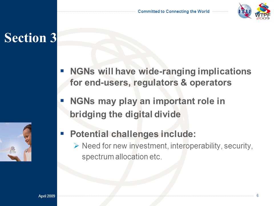 April 2009 Committed to Connecting the World 6  NGNs will have wide-ranging implications for end-users, regulators & operators  NGNs may play an important role in bridging the digital divide  Potential challenges include:  Need for new investment, interoperability, security, spectrum allocation etc.