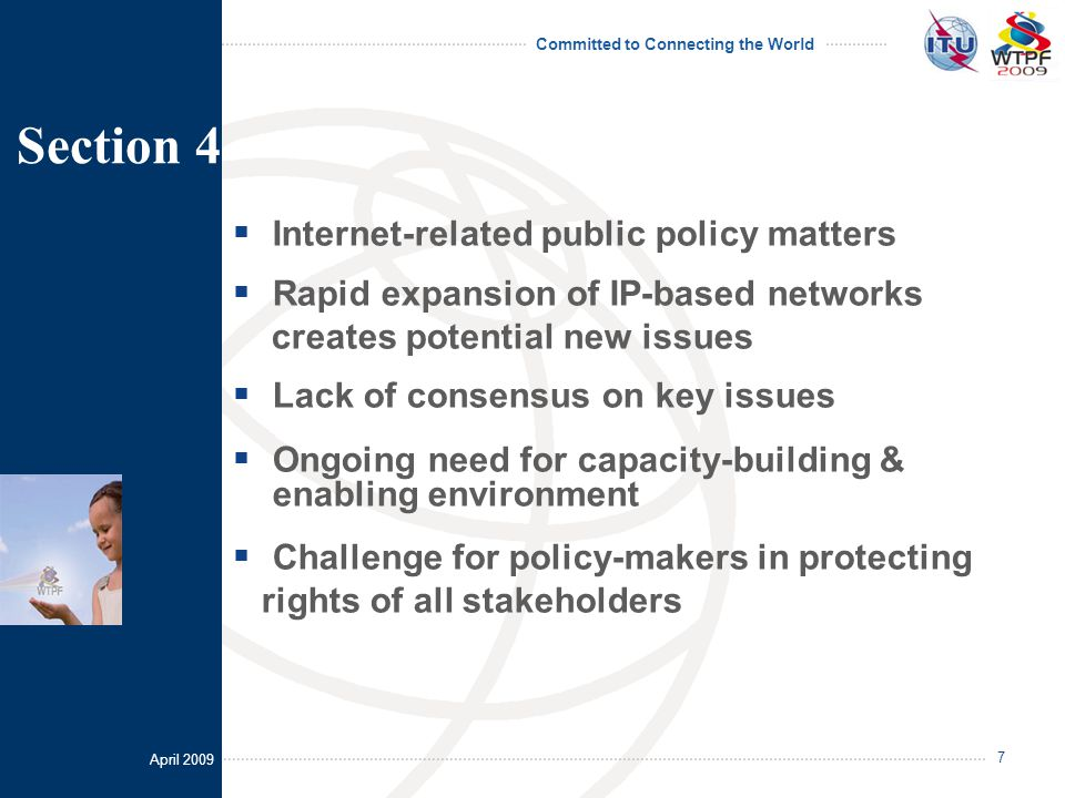 April 2009 Committed to Connecting the World 7  Internet-related public policy matters  Rapid expansion of IP-based networks creates potential new issues  Lack of consensus on key issues  Ongoing need for capacity-building & enabling environment  Challenge for policy-makers in protecting rights of all stakeholders Section 4
