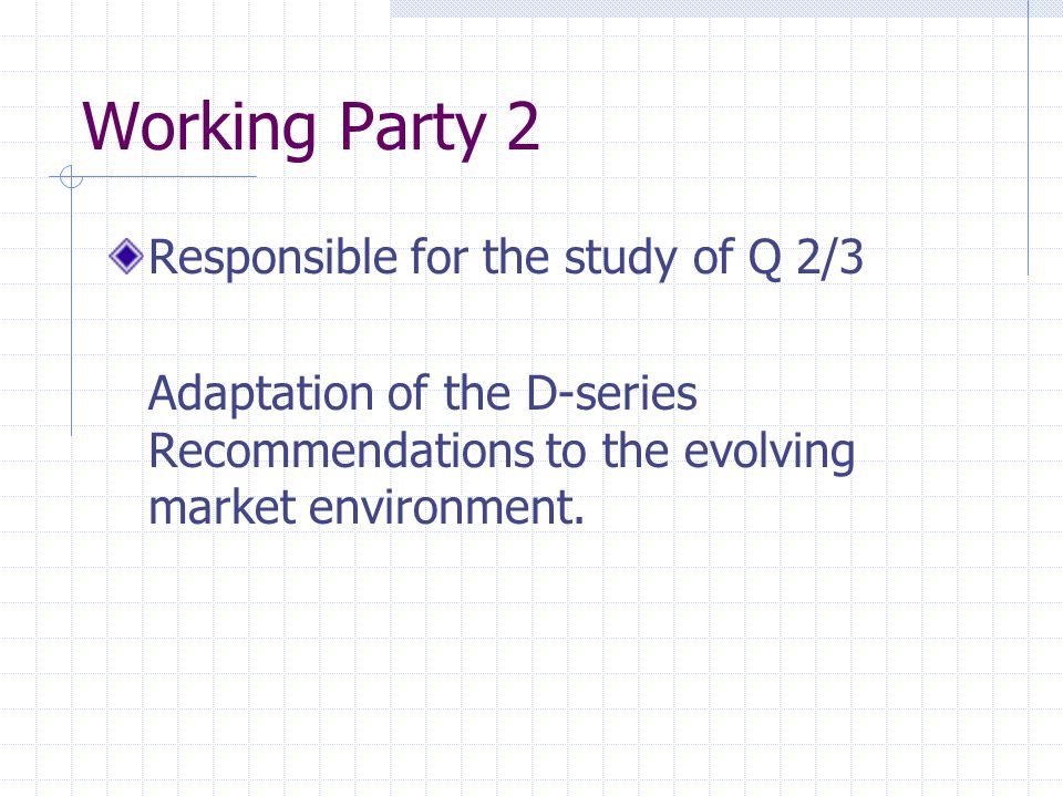 Working Party 2 Responsible for the study of Q 2/3 Adaptation of the D-series Recommendations to the evolving market environment.