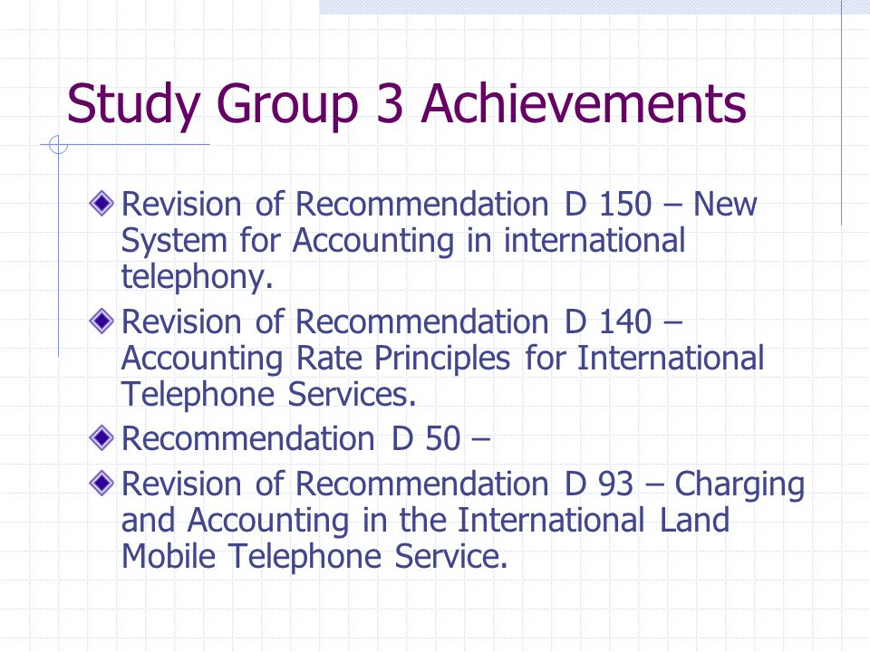 Study Group 3 Achievements Revision of Recommendation D 150 – New System for Accounting in international telephony.