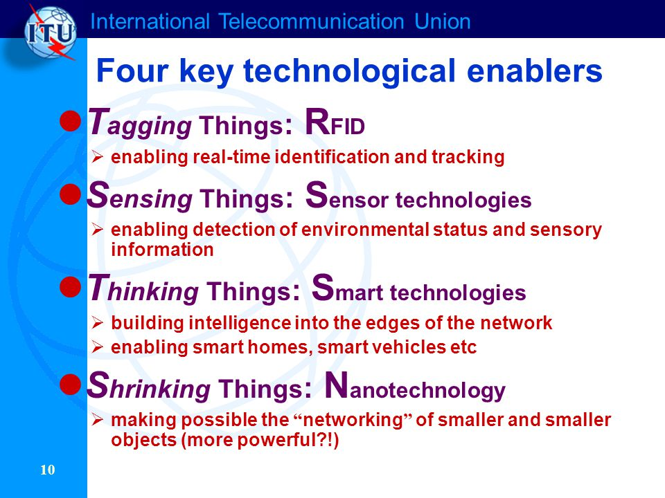 International Telecommunication Union 10 Four key technological enablers T agging Things : R FID  enabling real-time identification and tracking S en