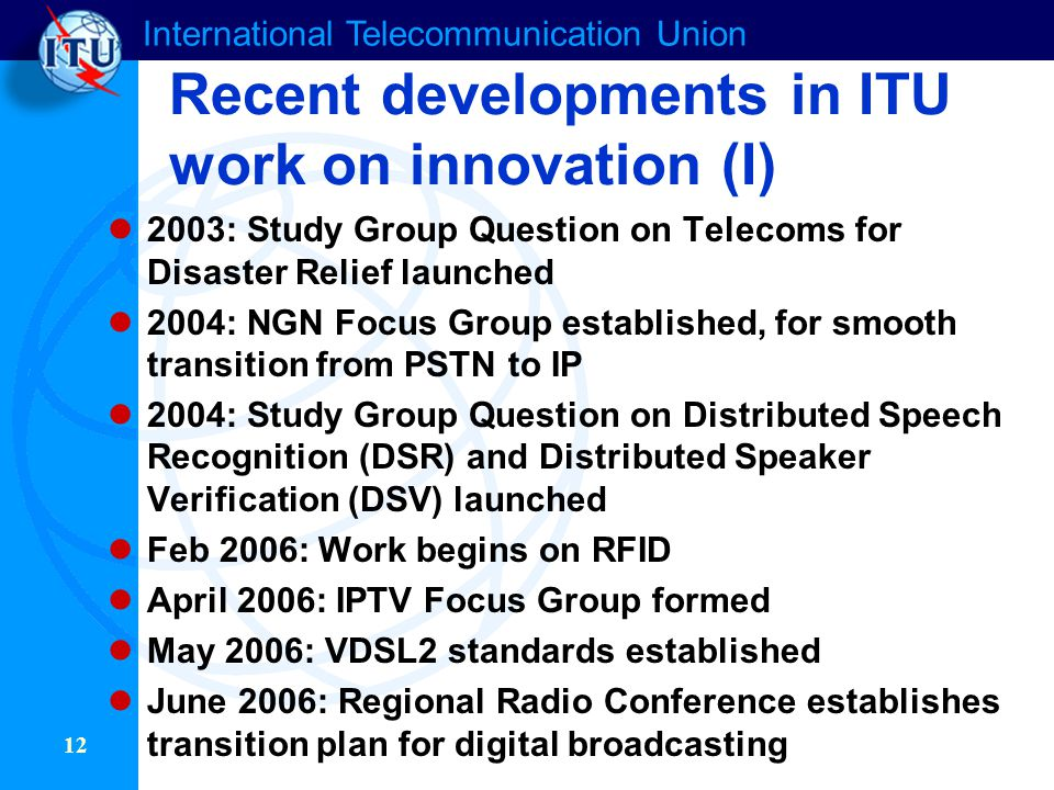 International Telecommunication Union 12 Recent developments in ITU work on innovation (I) 2003: Study Group Question on Telecoms for Disaster Relief