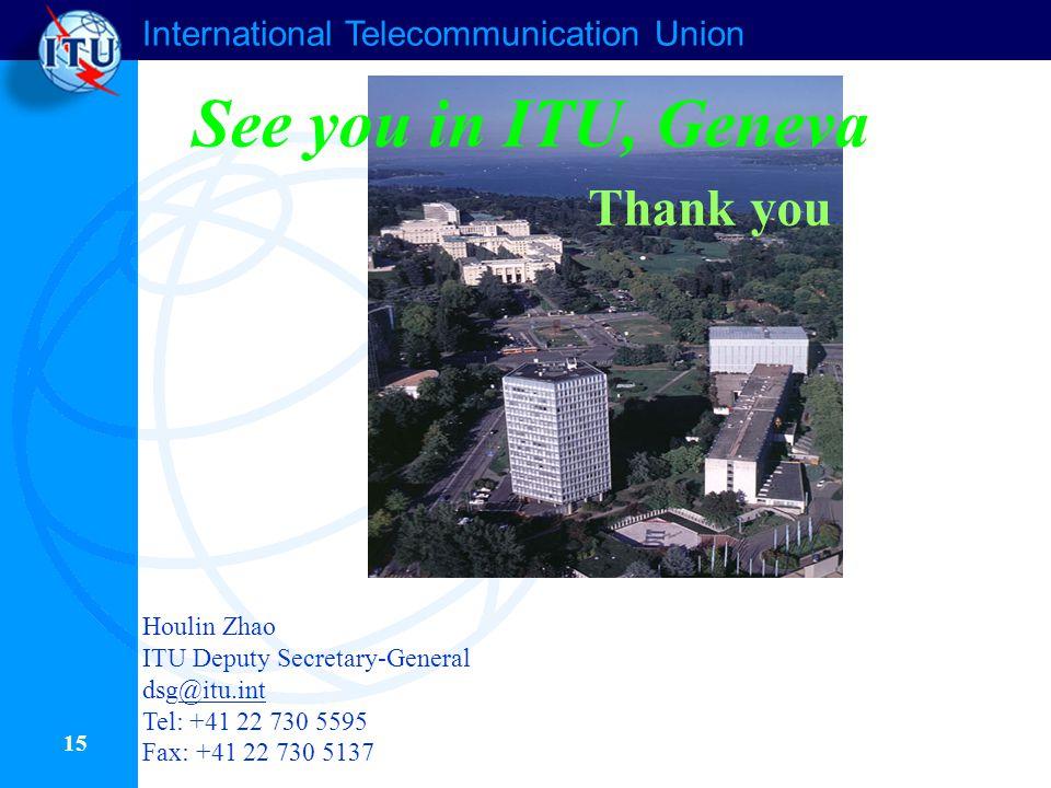 International Telecommunication Union 15 See you in ITU, Geneva Thank you Houlin Zhao ITU Deputy Secretary-General dsg@itu.int@itu.int Tel: +41 22 730 5595 Fax: +41 22 730 5137