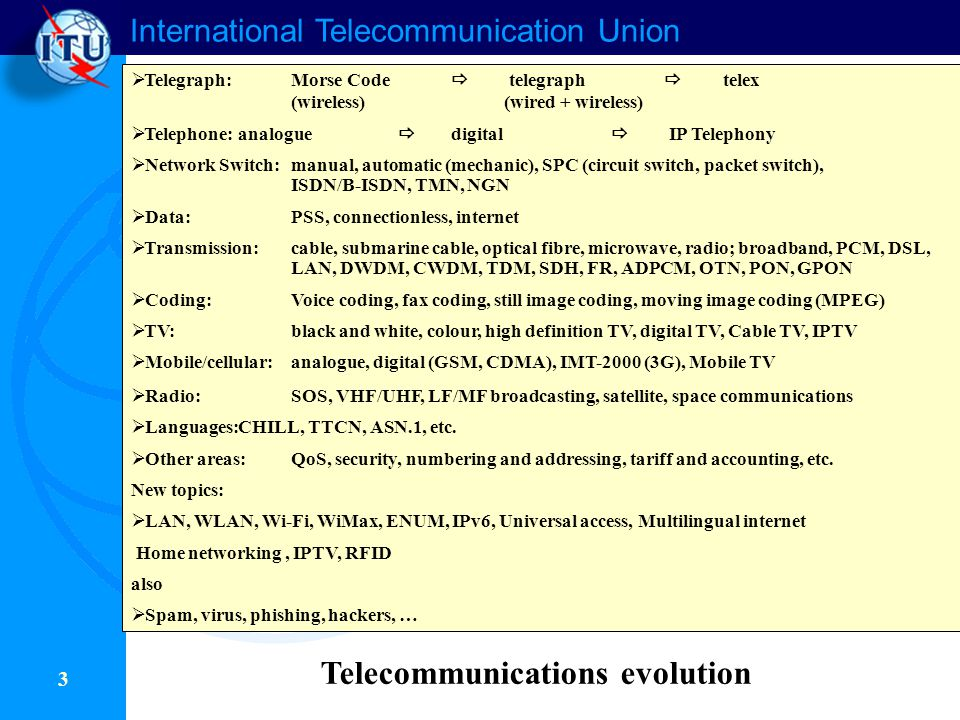 International Telecommunication Union 3  Telegraph:Morse Code  telegraph  telex (wireless) (wired + wireless)  Telephone:analogue  digital  IP Telephony  Network Switch:manual, automatic (mechanic), SPC (circuit switch, packet switch), ISDN/B-ISDN, TMN, NGN  Data:PSS, connectionless, internet  Transmission:cable, submarine cable, optical fibre, microwave, radio; broadband, PCM, DSL, LAN, DWDM, CWDM, TDM, SDH, FR, ADPCM, OTN, PON, GPON  Coding:Voice coding, fax coding, still image coding, moving image coding (MPEG)  TV:black and white, colour, high definition TV, digital TV, Cable TV, IPTV  Mobile/cellular:analogue, digital (GSM, CDMA), IMT-2000 (3G), Mobile TV  Radio:SOS, VHF/UHF, LF/MF broadcasting, satellite, space communications  Languages:CHILL, TTCN, ASN.1, etc.