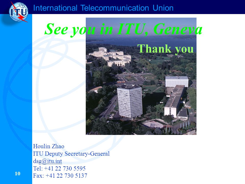 International Telecommunication Union 10 See you in ITU, Geneva Thank you Houlin Zhao ITU Deputy Secretary-General dsg@itu.int@itu.int Tel: +41 22 730 5595 Fax: +41 22 730 5137