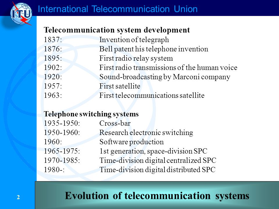 International Telecommunication Union 2 Telecommunication system development 1837:Invention of telegraph 1876:Bell patent his telephone invention 1895:First radio relay system 1902:First radio transmissions of the human voice 1920:Sound-broadcasting by Marconi company 1957:First satellite 1963:First telecommunications satellite Telephone switching systems 1935-1950:Cross-bar 1950-1960:Research electronic switching 1960:Software production 1965-1975:1st generation, space-division SPC 1970-1985:Time-division digital centralized SPC 1980-:Time-division digital distributed SPC Evolution of telecommunication systems