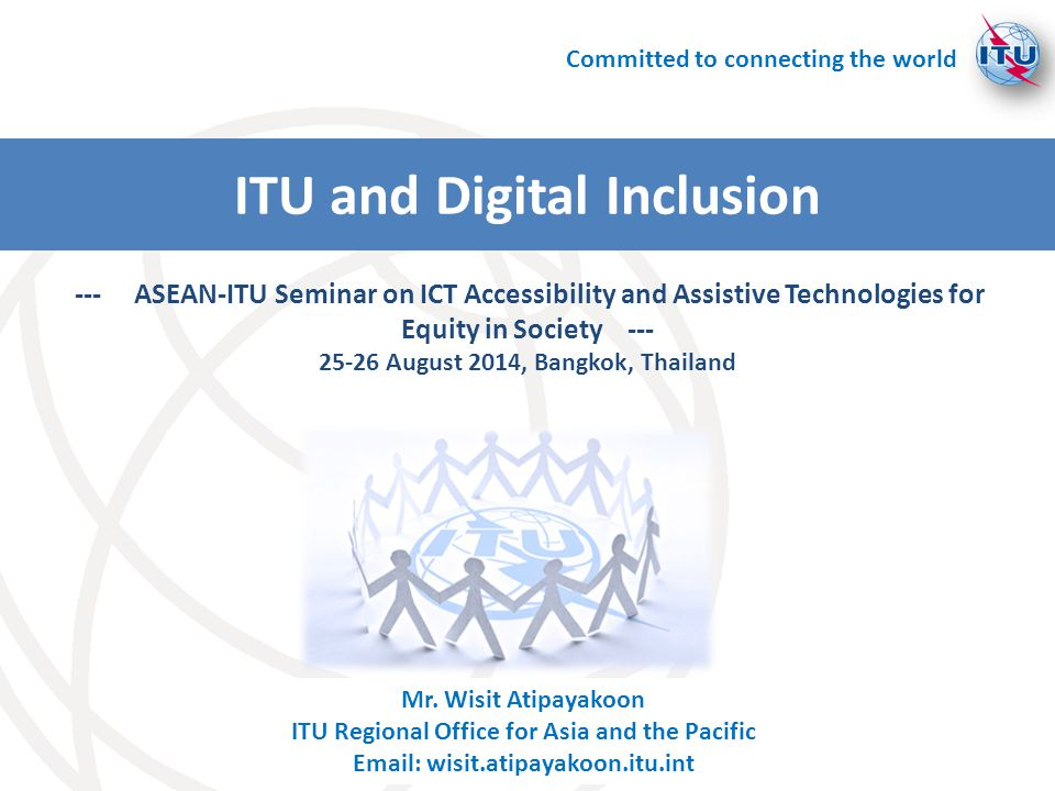 Mr. Wisit Atipayakoon ITU Regional Office for Asia and the Pacific Email: wisit.atipayakoon.itu.int --- ASEAN-ITU Seminar on ICT Accessibility and Ass