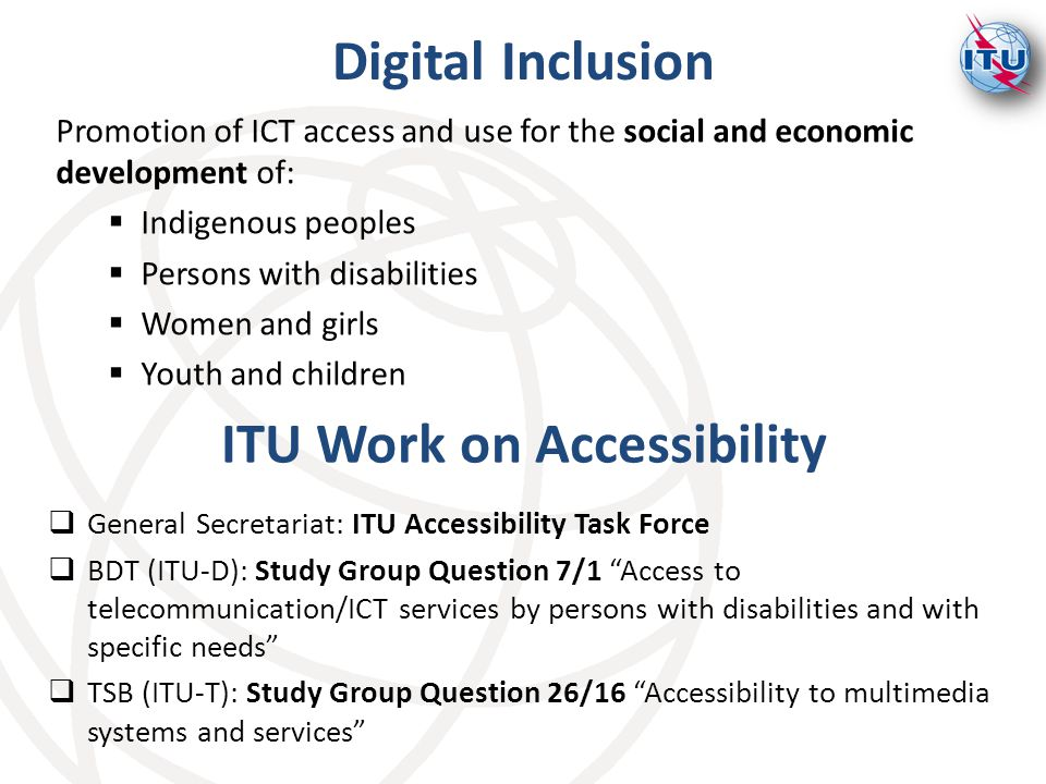 Promotion of ICT access and use for the social and economic development of:  Indigenous peoples  Persons with disabilities  Women and girls  Youth and children Digital Inclusion  General Secretariat: ITU Accessibility Task Force  BDT (ITU-D): Study Group Question 7/1 Access to telecommunication/ICT services by persons with disabilities and with specific needs  TSB (ITU-T): Study Group Question 26/16 Accessibility to multimedia systems and services ITU Work on Accessibility