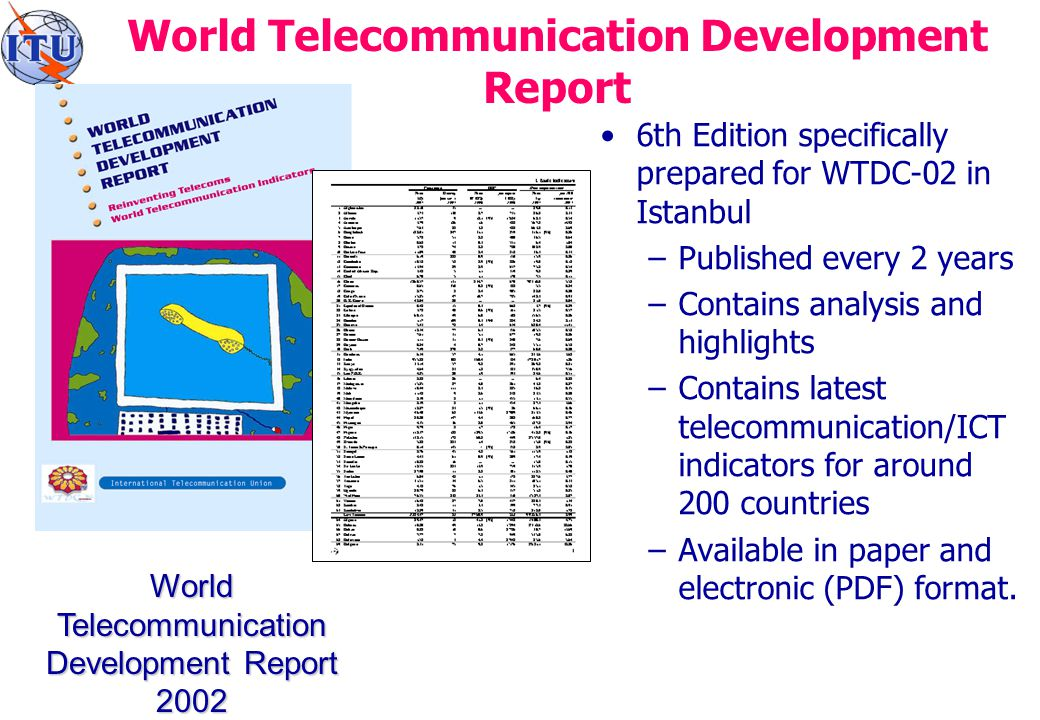 World Telecommunication Development Report 6th Edition specifically prepared for WTDC-02 in Istanbul –Published every 2 years –Contains analysis and highlights –Contains latest telecommunication/ICT indicators for around 200 countries –Available in paper and electronic (PDF) format.