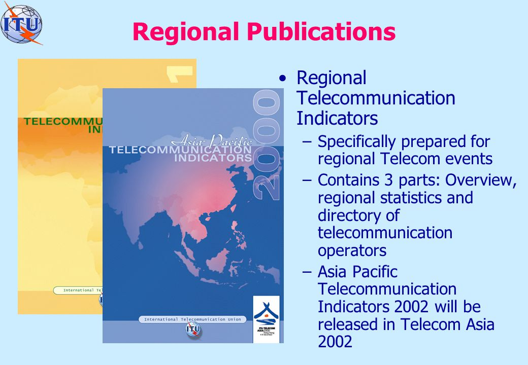 Regional Publications Regional Telecommunication Indicators –Specifically prepared for regional Telecom events –Contains 3 parts: Overview, regional statistics and directory of telecommunication operators –Asia Pacific Telecommunication Indicators 2002 will be released in Telecom Asia 2002