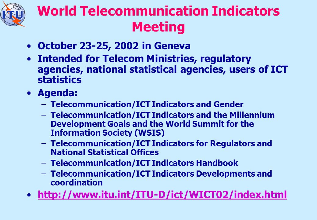 World Telecommunication Indicators Meeting October 23-25, 2002 in Geneva Intended for Telecom Ministries, regulatory agencies, national statistical agencies, users of ICT statistics Agenda: –Telecommunication/ICT Indicators and Gender –Telecommunication/ICT Indicators and the Millennium Development Goals and the World Summit for the Information Society (WSIS) –Telecommunication/ICT Indicators for Regulators and National Statistical Offices –Telecommunication/ICT Indicators Handbook –Telecommunication/ICT Indicators Developments and coordination http://www.itu.int/ITU-D/ict/WICT02/index.html