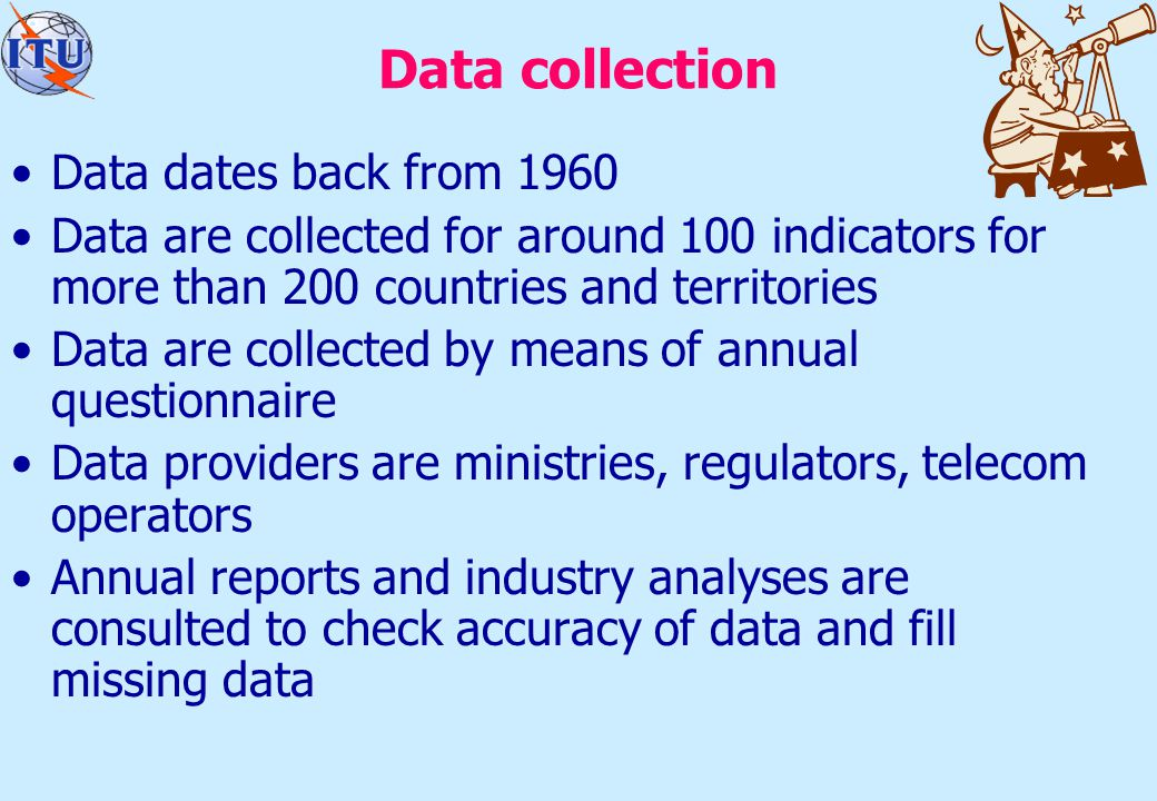 Data collection Data dates back from 1960 Data are collected for around 100 indicators for more than 200 countries and territories Data are collected by means of annual questionnaire Data providers are ministries, regulators, telecom operators Annual reports and industry analyses are consulted to check accuracy of data and fill missing data