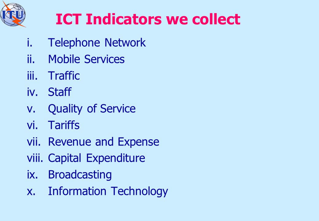 ICT Indicators we collect i.Telephone Network ii.Mobile Services iii.Traffic iv.Staff v.Quality of Service vi.Tariffs vii.Revenue and Expense viii.Capital Expenditure ix.Broadcasting x.Information Technology