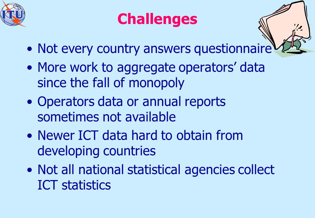 Challenges Not every country answers questionnaire More work to aggregate operators' data since the fall of monopoly Operators data or annual reports sometimes not available Newer ICT data hard to obtain from developing countries Not all national statistical agencies collect ICT statistics