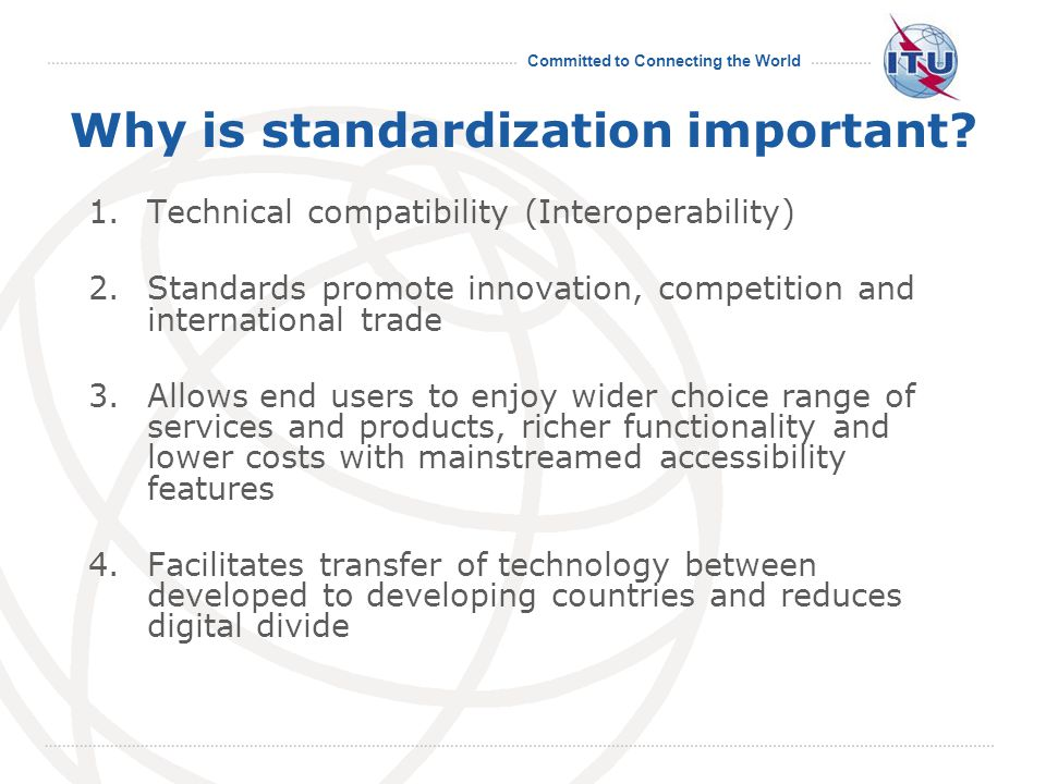 Committed to Connecting the World Why is standardization important? 1.Technical compatibility (Interoperability) 2.Standards promote innovation, compe
