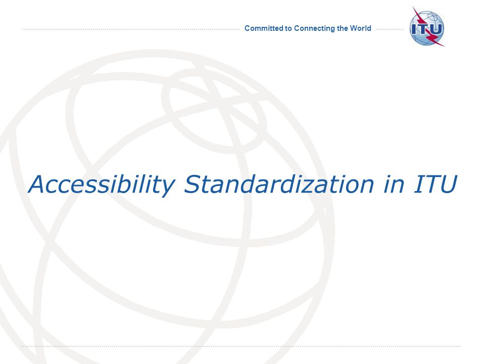 Committed to Connecting the World Accessibility Standardization in ITU