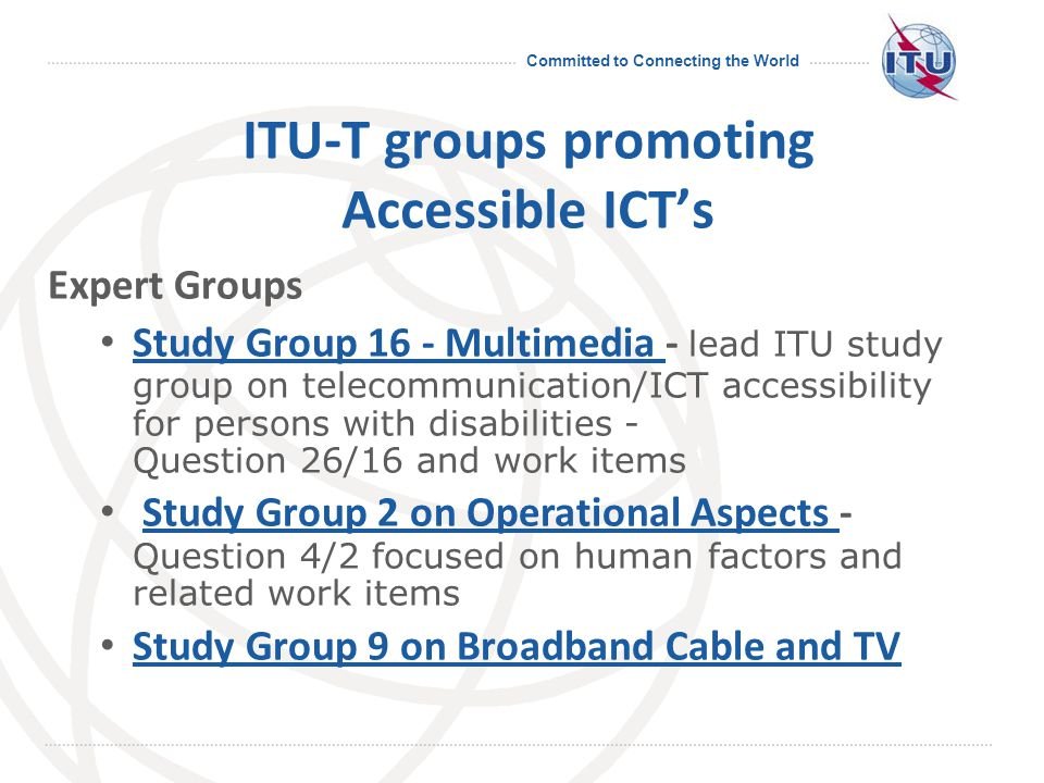 Committed to Connecting the World ITU-T groups promoting Accessible ICT's Expert Groups Study Group 16 - Multimedia - lead ITU study group on telecommunication/ICT accessibility for persons with disabilities - Question 26/16 and work items Study Group 16 - Multimedia Study Group 2 on Operational Aspects - Question 4/2 focused on human factors and related work itemsStudy Group 2 on Operational Aspects Study Group 9 on Broadband Cable and TV Study Group 9 on Broadband Cable and TV