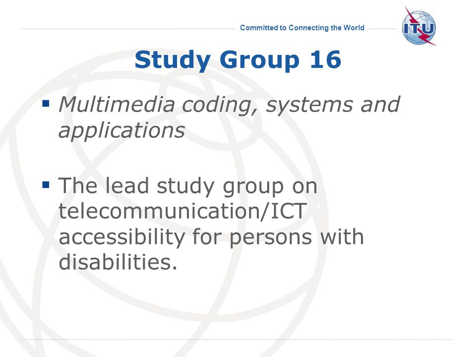 Committed to Connecting the World Study Group 16  Multimedia coding, systems and applications  The lead study group on telecommunication/ICT accessibility for persons with disabilities.