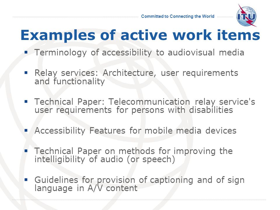 Committed to Connecting the World Examples of active work items  Terminology of accessibility to audiovisual media  Relay services: Architecture, us