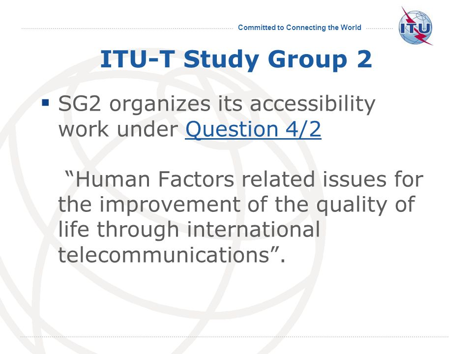 Committed to Connecting the World ITU-T Study Group 2  SG2 organizes its accessibility work under Question 4/2 Human Factors related issues for the improvement of the quality of life through international telecommunications .