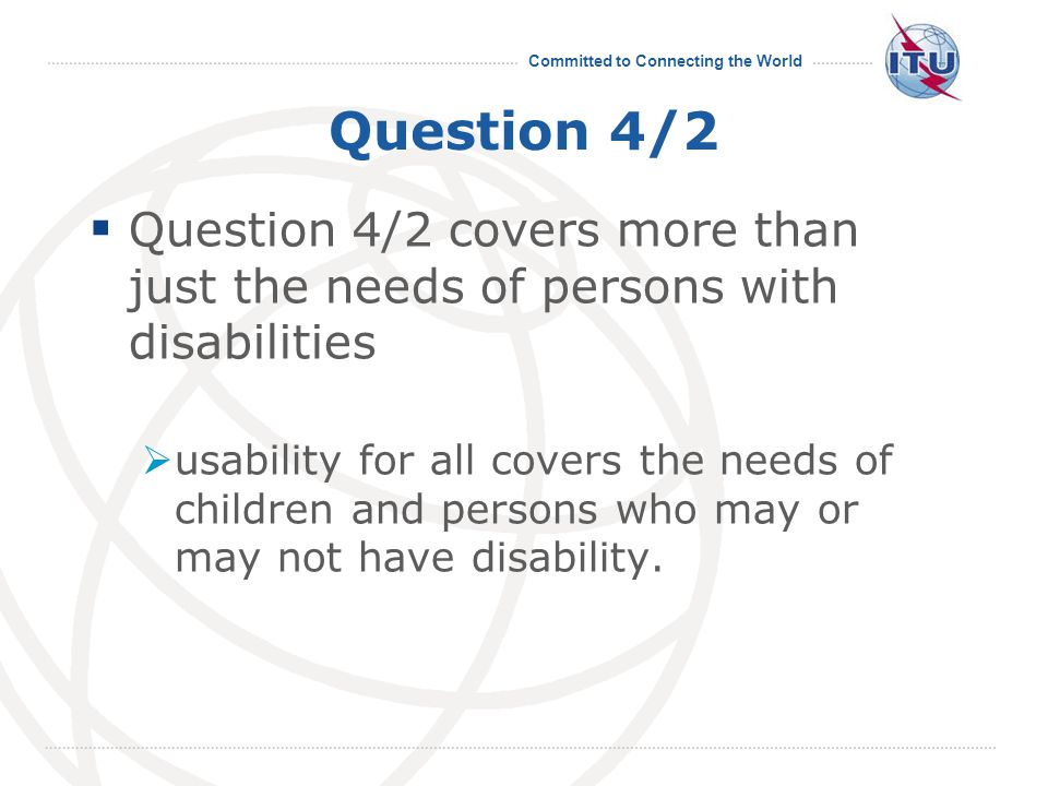Committed to Connecting the World Question 4/2  Question 4/2 covers more than just the needs of persons with disabilities  usability for all covers the needs of children and persons who may or may not have disability.