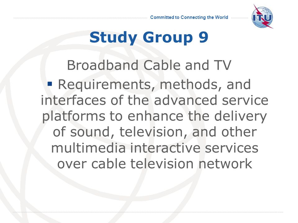 Committed to Connecting the World Study Group 9 Broadband Cable and TV  Requirements, methods, and interfaces of the advanced service platforms to enhance the delivery of sound, television, and other multimedia interactive services over cable television network 19