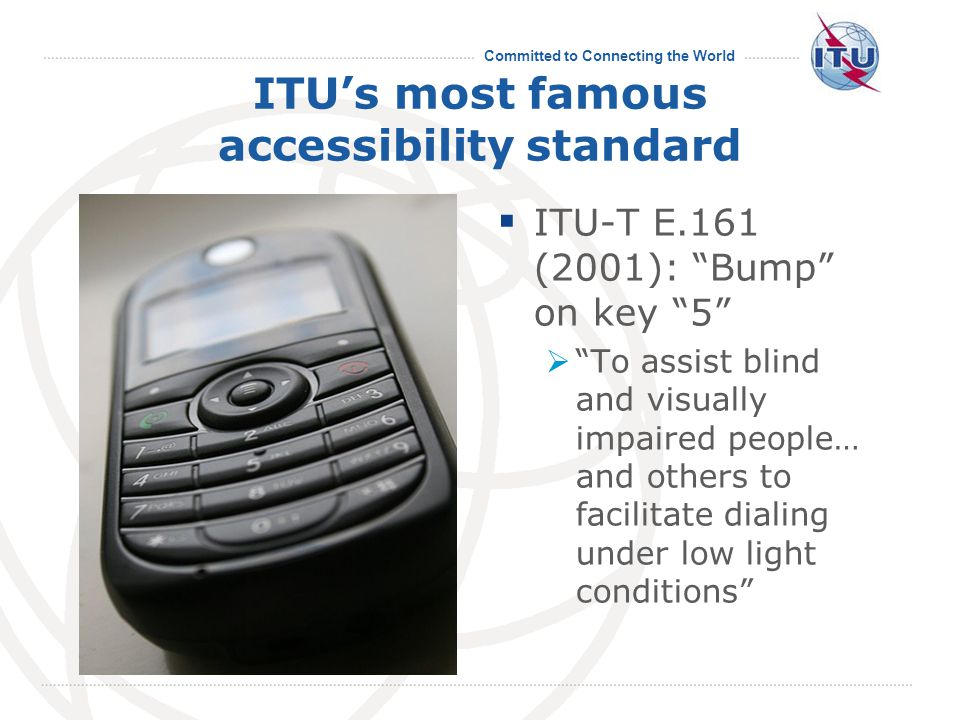 Committed to Connecting the World ITU's most famous accessibility standard  ITU-T E.161 (2001): Bump on key 5  To assist blind and visually impaired people… and others to facilitate dialing under low light conditions